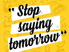 """Stop saying tomorrow"""
